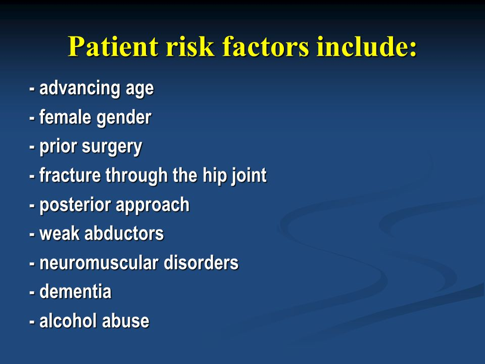 Patient risk factors include: - advancing age - female gender - prior surgery - fracture through the hip joint - posterior approach - weak abductors -