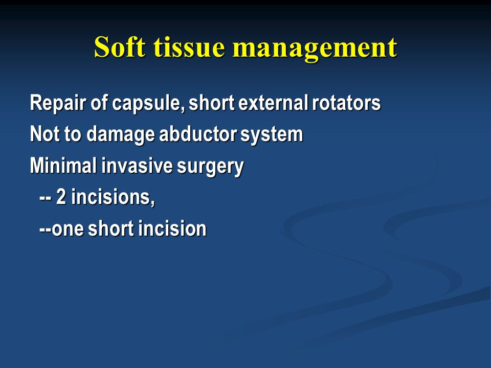 Soft tissue management Repair of capsule, short external rotators Not to damage abductor system Minimal invasive surgery -- 2 incisions, -- 2 incision