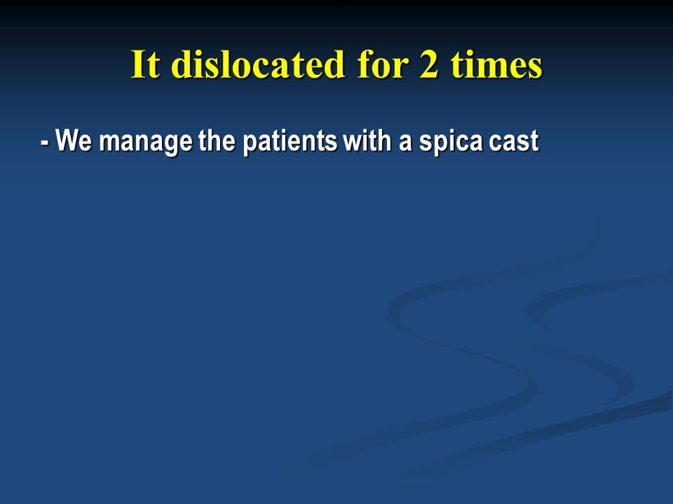 It dislocated for 2 times - We manage the patients with a spica cast