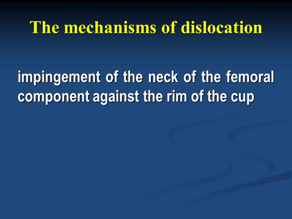 The mechanisms of dislocation impingement of the neck of the femoral component against the rim of the cup
