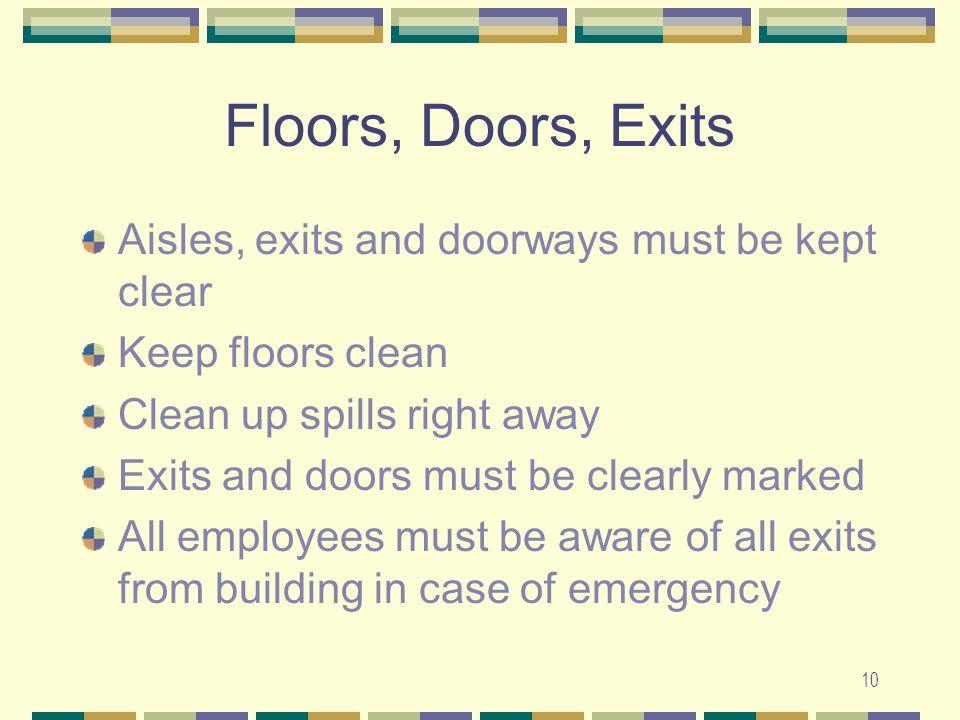10 Floors, Doors, Exits Aisles, exits and doorways must be kept clear Keep floors clean Clean up spills right away Exits and doors must be clearly mar