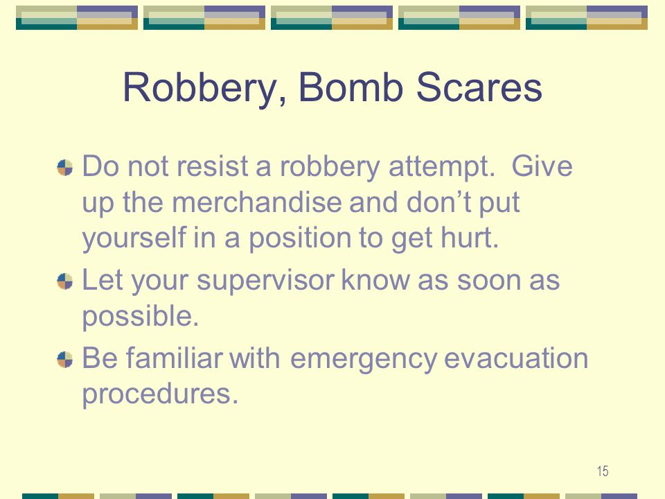 15 Robbery, Bomb Scares Do not resist a robbery attempt. Give up the merchandise and don't put yourself in a position to get hurt. Let your supervisor