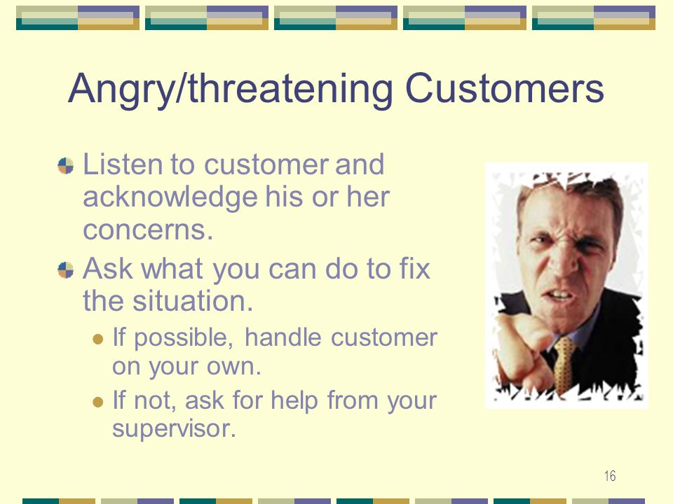 16 Angry/threatening Customers Listen to customer and acknowledge his or her concerns. Ask what you can do to fix the situation. If possible, handle c