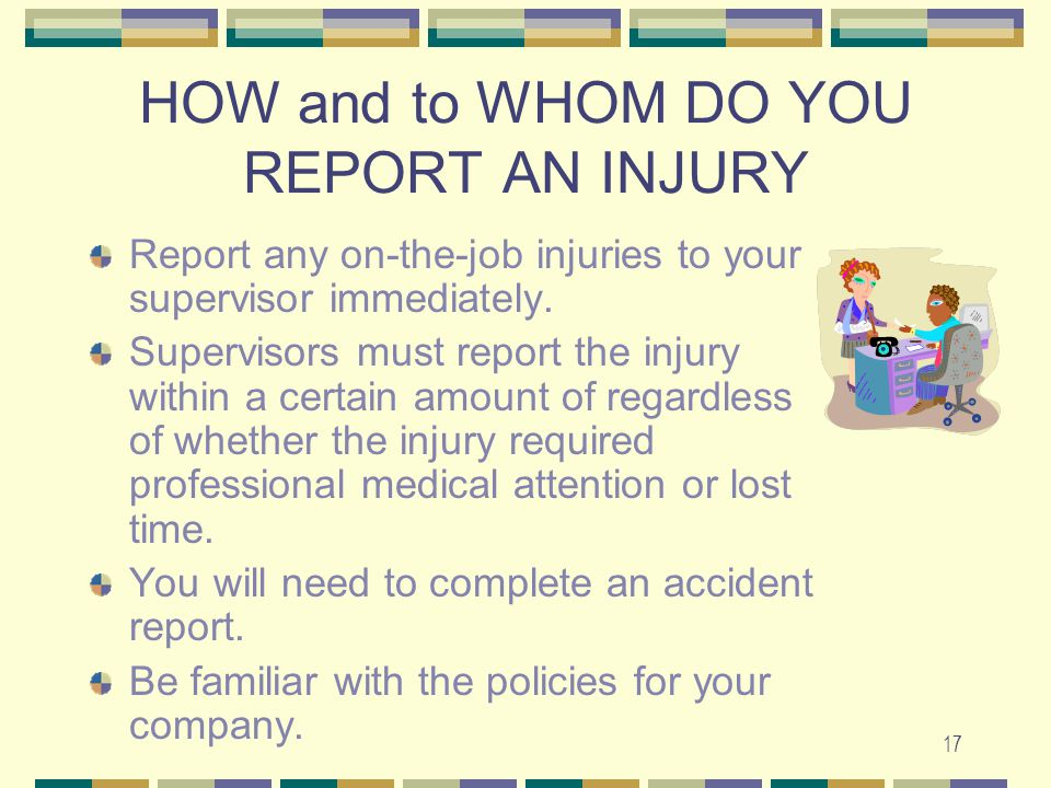 17 HOW and to WHOM DO YOU REPORT AN INJURY Report any on-the-job injuries to your supervisor immediately. Supervisors must report the injury within a