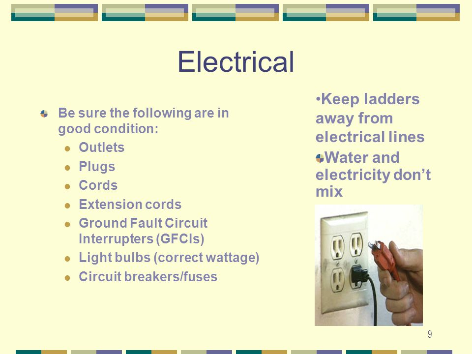 9 Electrical Be sure the following are in good condition: Outlets Plugs Cords Extension cords Ground Fault Circuit Interrupters (GFCIs) Light bulbs (c