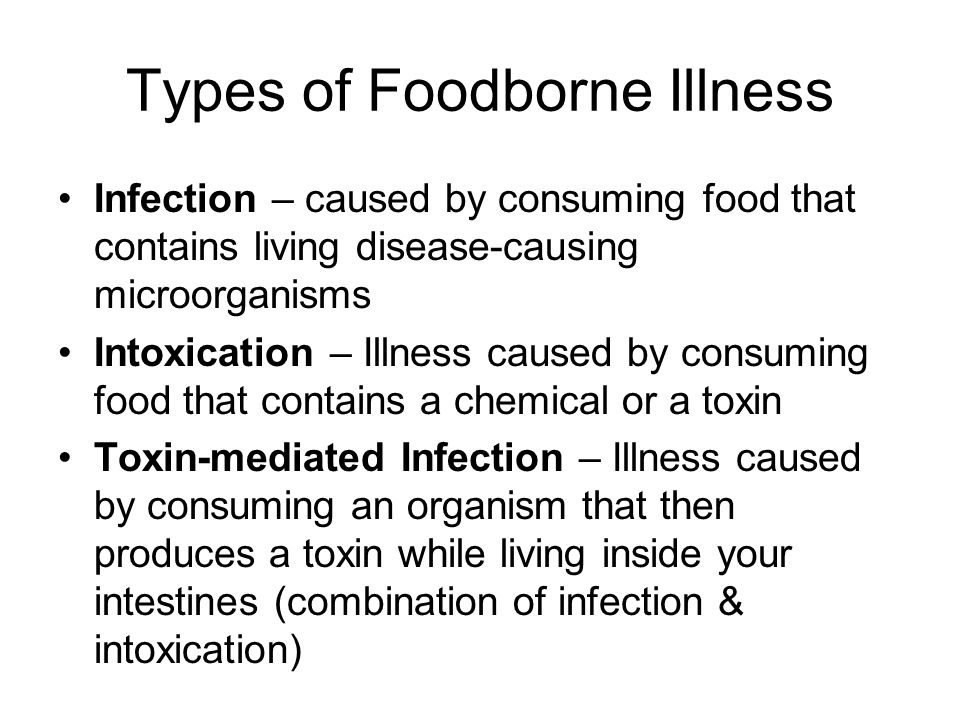 Types of Foodborne Illness Infection – caused by consuming food that contains living disease-causing microorganisms Intoxication – Illness caused by c