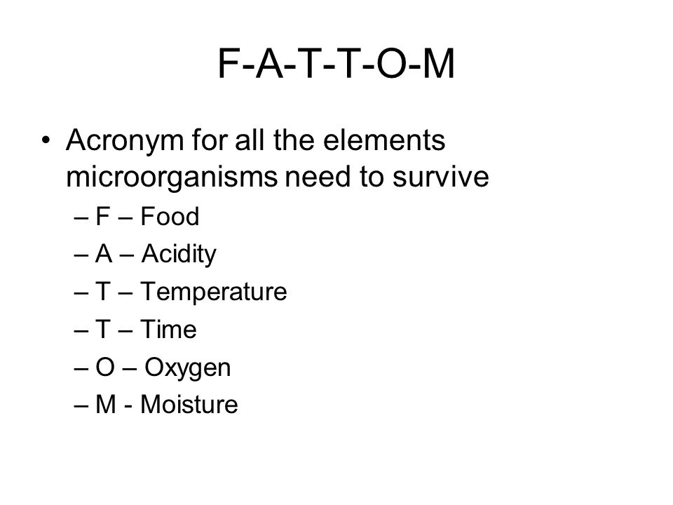 F-A-T-T-O-M Acronym for all the elements microorganisms need to survive –F – Food –A – Acidity –T – Temperature –T – Time –O – Oxygen –M - Moisture
