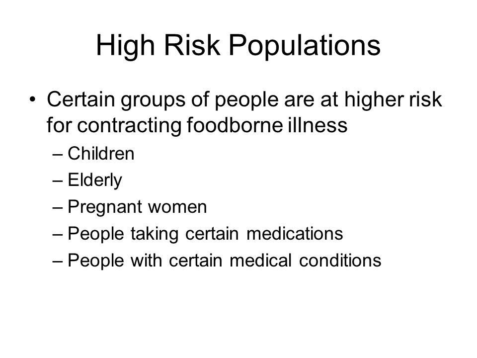 High Risk Populations Certain groups of people are at higher risk for contracting foodborne illness –Children –Elderly –Pregnant women –People taking