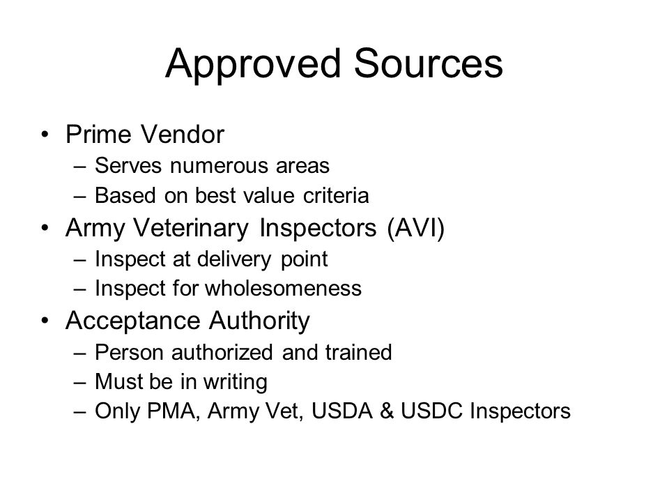 Approved Sources Prime Vendor –Serves numerous areas –Based on best value criteria Army Veterinary Inspectors (AVI) –Inspect at delivery point –Inspec