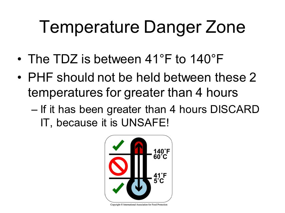 Temperature Danger Zone The TDZ is between 41°F to 140°F PHF should not be held between these 2 temperatures for greater than 4 hours –If it has been