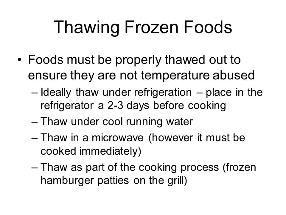 Thawing Frozen Foods Foods must be properly thawed out to ensure they are not temperature abused –Ideally thaw under refrigeration – place in the refr