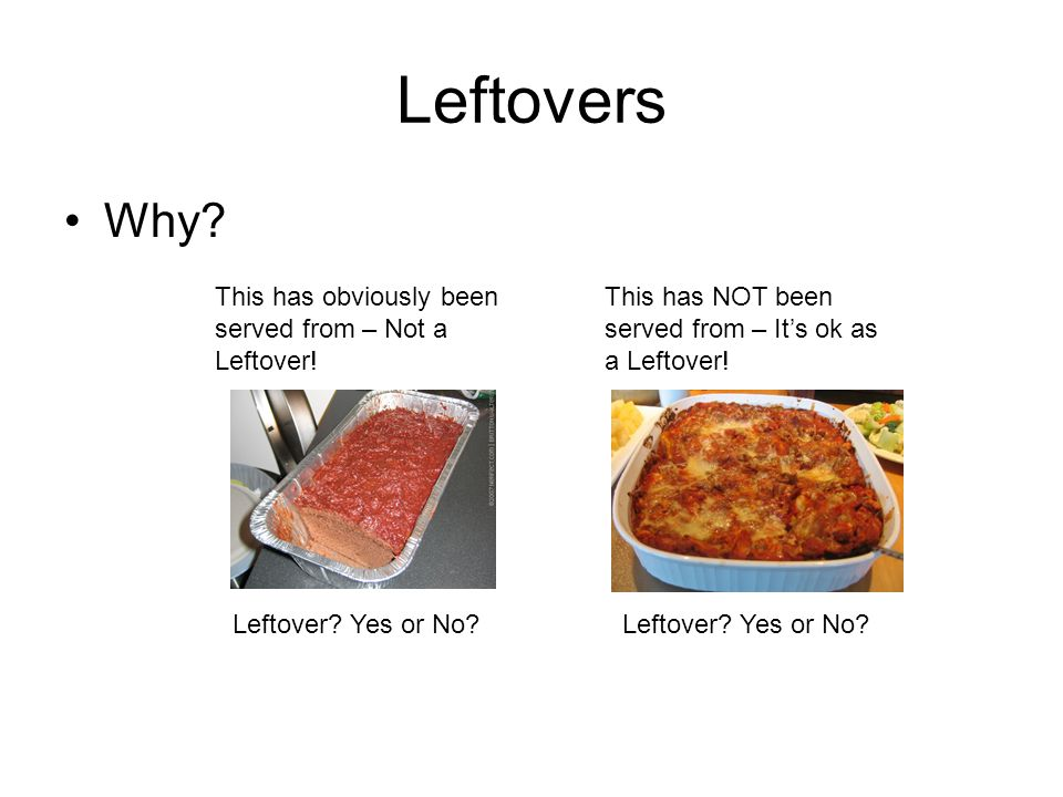 Leftovers Why? Leftover? Yes or No? This has obviously been served from – Not a Leftover! This has NOT been served from – It's ok as a Leftover!