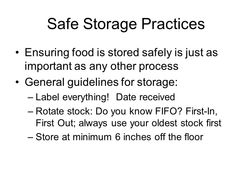 Safe Storage Practices Ensuring food is stored safely is just as important as any other process General guidelines for storage: –Label everything! Dat