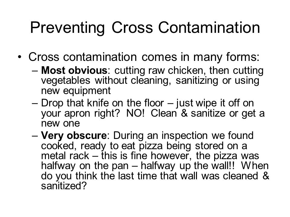 Preventing Cross Contamination Cross contamination comes in many forms: –Most obvious: cutting raw chicken, then cutting vegetables without cleaning,
