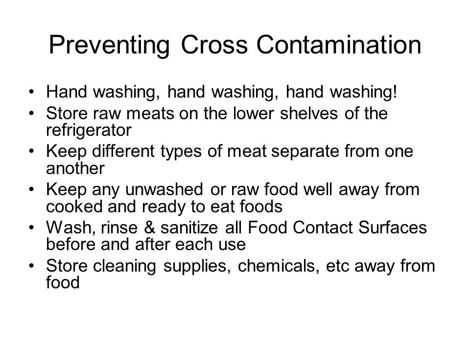 Preventing Cross Contamination Hand washing, hand washing, hand washing! Store raw meats on the lower shelves of the refrigerator Keep different types