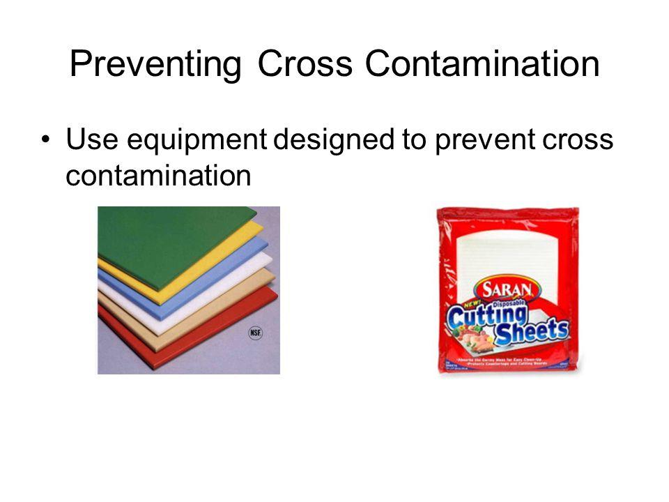 Preventing Cross Contamination Use equipment designed to prevent cross contamination
