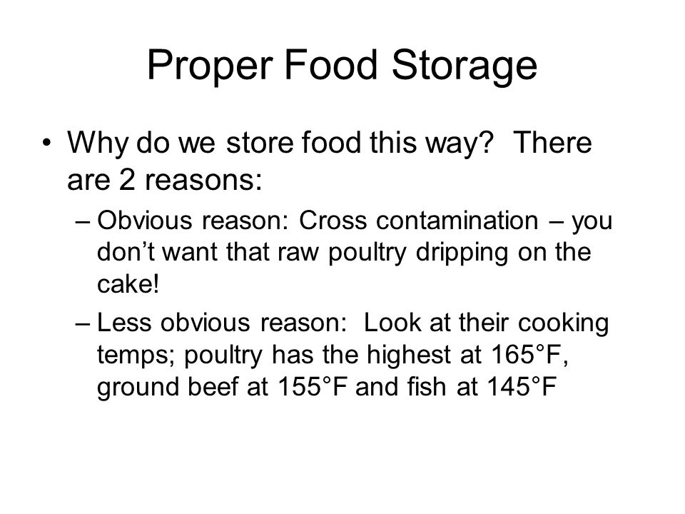 Proper Food Storage Why do we store food this way? There are 2 reasons: –Obvious reason: Cross contamination – you don't want that raw poultry drippin