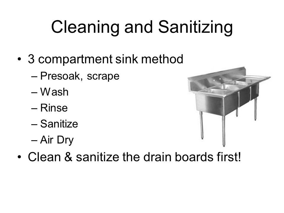 Cleaning and Sanitizing 3 compartment sink method –Presoak, scrape –Wash –Rinse –Sanitize –Air Dry Clean & sanitize the drain boards first!