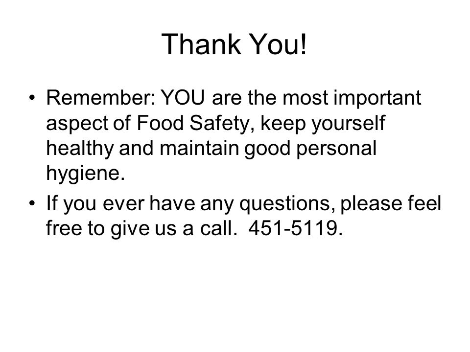 Thank You! Remember: YOU are the most important aspect of Food Safety, keep yourself healthy and maintain good personal hygiene. If you ever have any