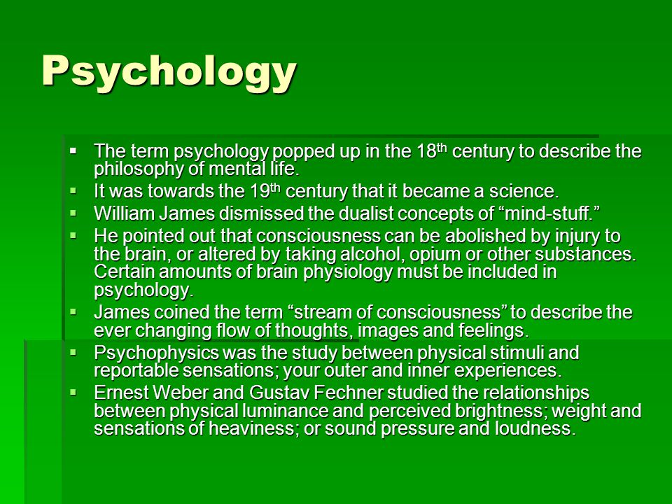 Psychology  The term psychology popped up in the 18 th century to describe the philosophy of mental life.