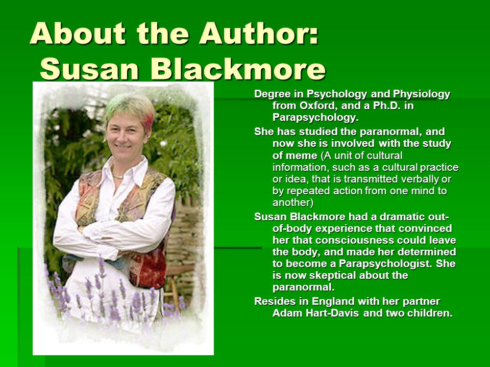About the Author: Susan Blackmore Degree in Psychology and Physiology from Oxford, and a Ph.D.