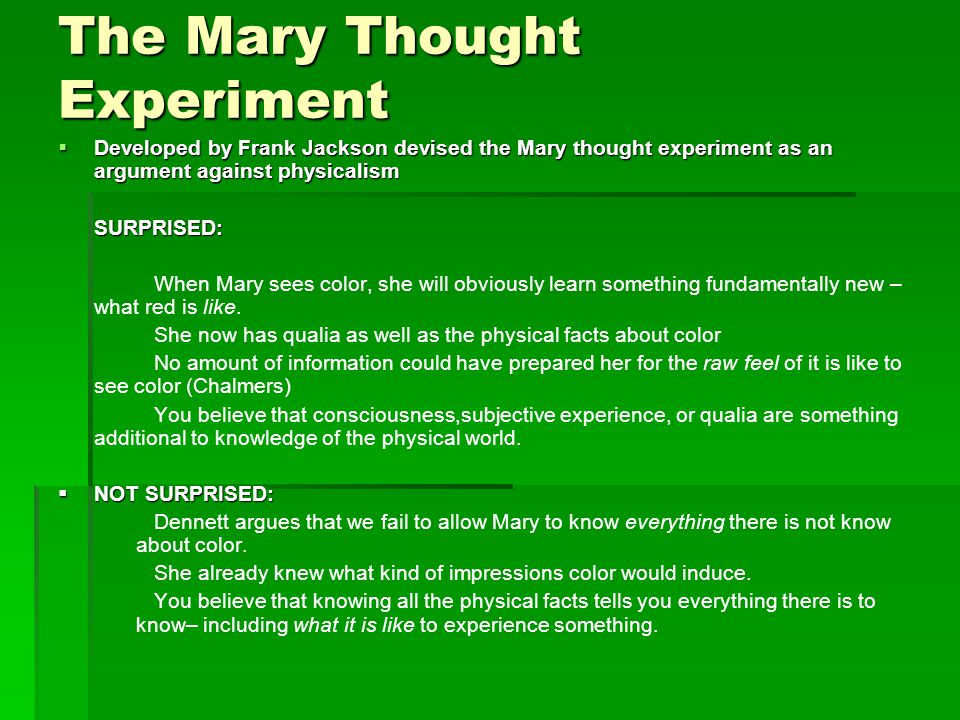 The Mary Thought Experiment  Developed by Frank Jackson devised the Mary thought experiment as an argument against physicalism SURPRISED: When Mary sees color, she will obviously learn something fundamentally new – what red is like.