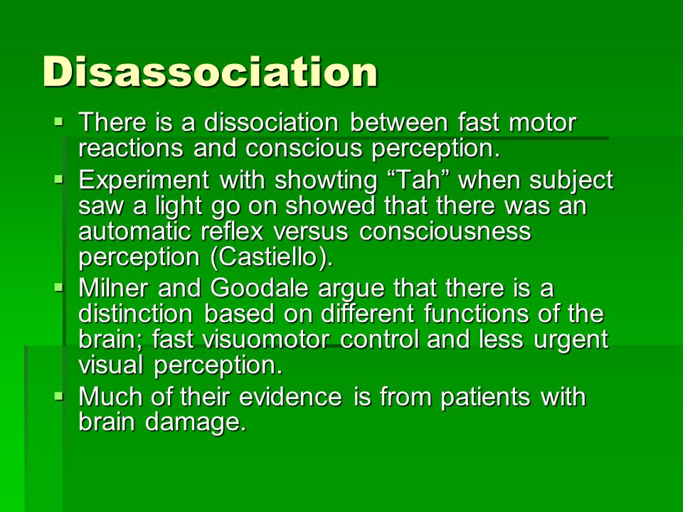 Disassociation  There is a dissociation between fast motor reactions and conscious perception.