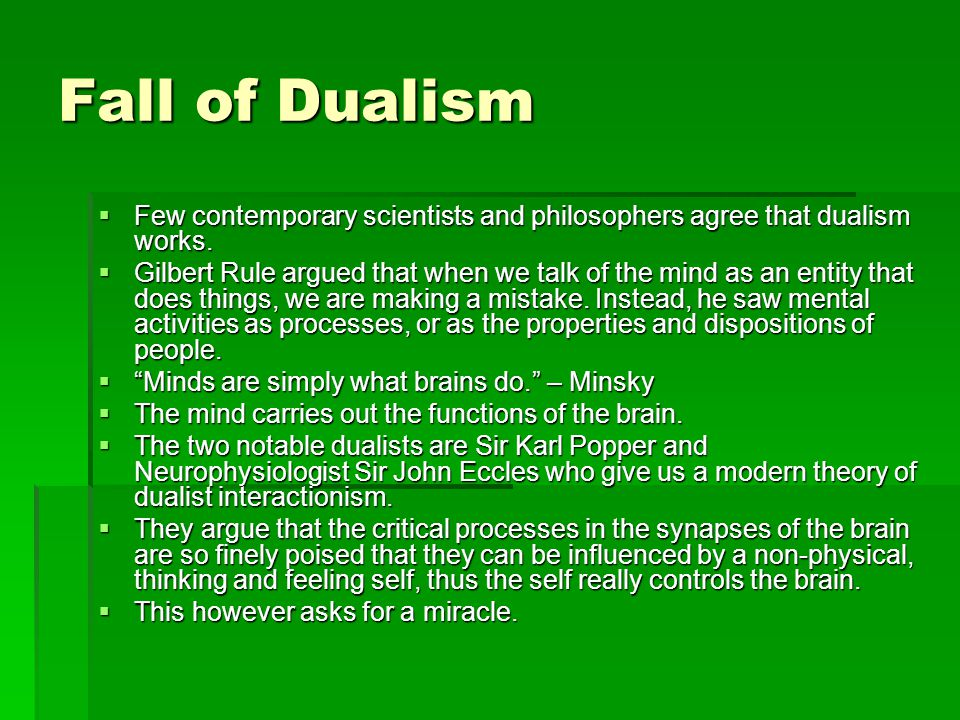 Fall of Dualism  Few contemporary scientists and philosophers agree that dualism works.