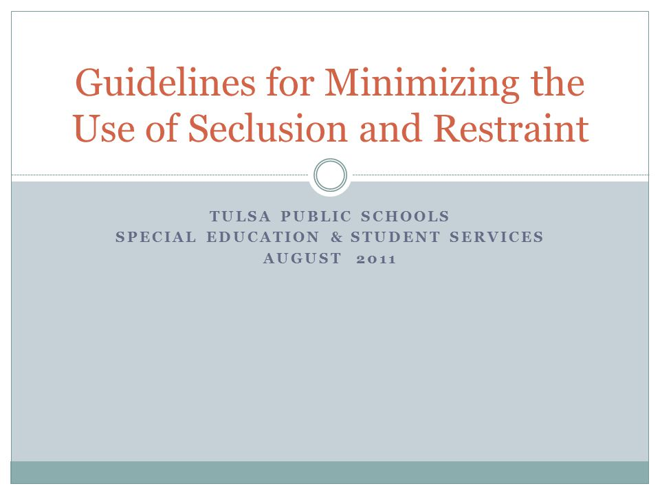 TULSA PUBLIC SCHOOLS SPECIAL EDUCATION & STUDENT SERVICES AUGUST 2011 Guidelines for Minimizing the Use of Seclusion and Restraint
