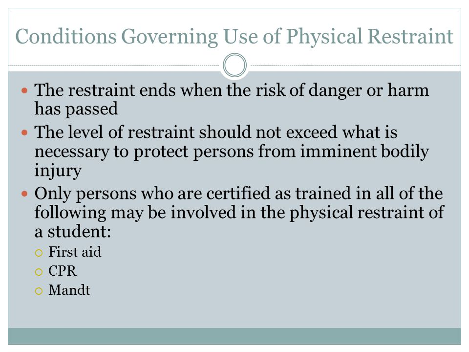 Conditions Governing Use of Physical Restraint The restraint ends when the risk of danger or harm has passed The level of restraint should not exceed