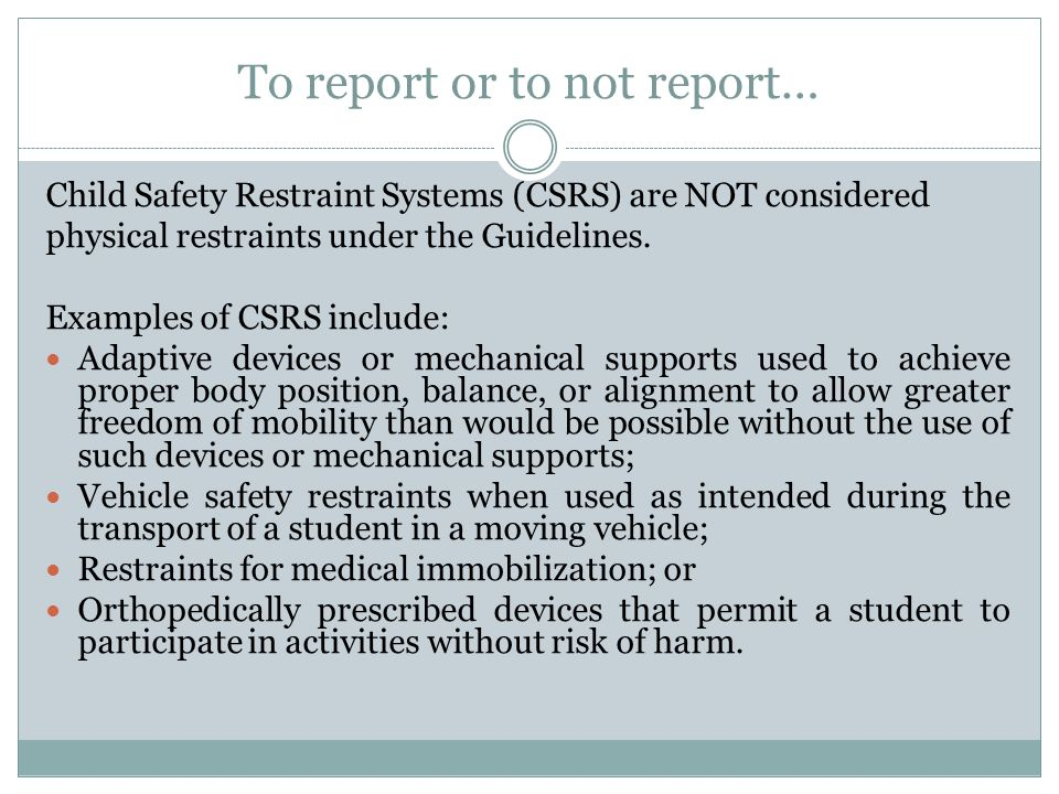 To report or to not report… Child Safety Restraint Systems (CSRS) are NOT considered physical restraints under the Guidelines. Examples of CSRS includ