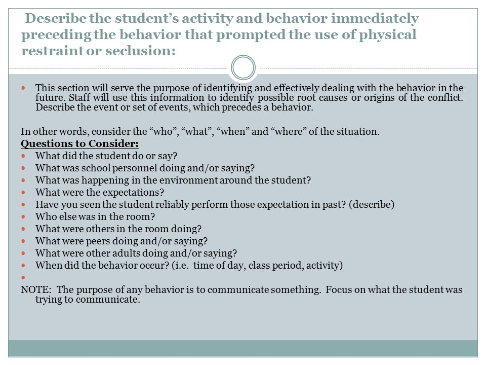 Describe the student's activity and behavior immediately preceding the behavior that prompted the use of physical restraint or seclusion: This section