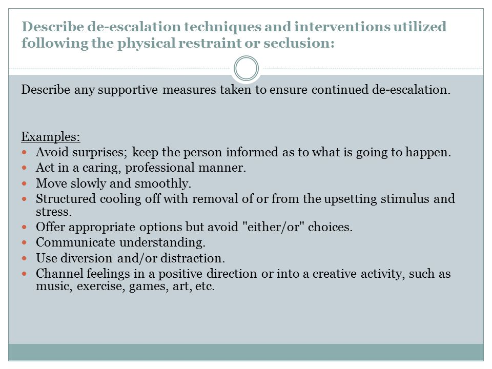 Describe de-escalation techniques and interventions utilized following the physical restraint or seclusion: Describe any supportive measures taken to