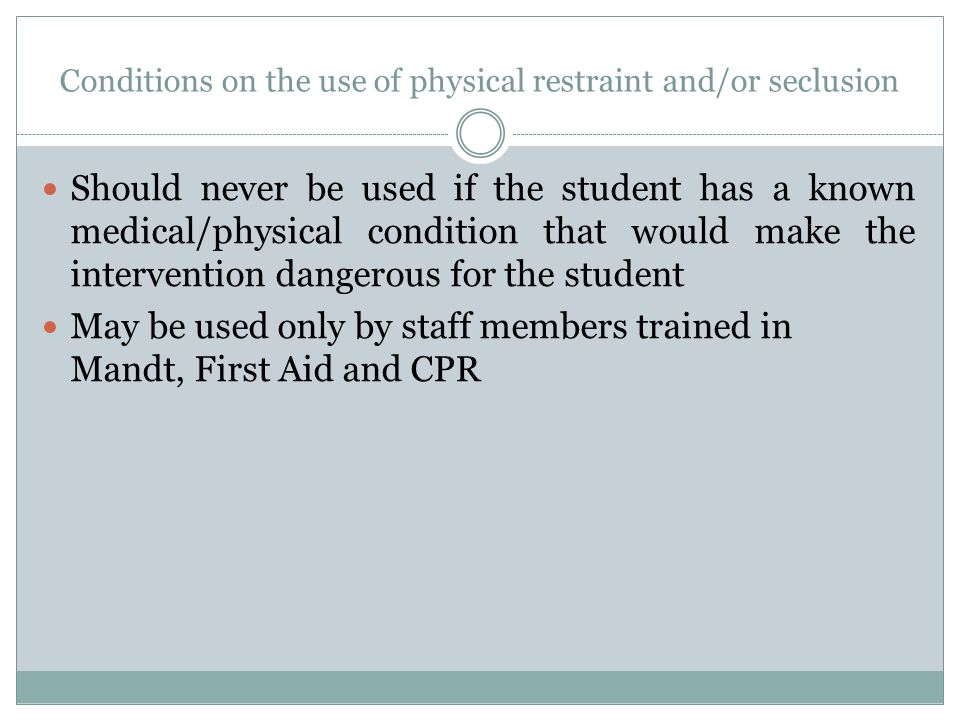 Conditions on the use of physical restraint and/or seclusion Should never be used if the student has a known medical/physical condition that would mak