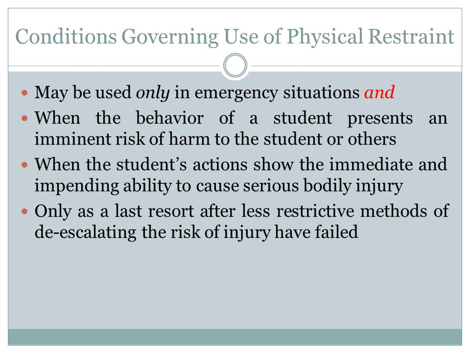 Conditions Governing Use of Physical Restraint May be used only in emergency situations and When the behavior of a student presents an imminent risk o