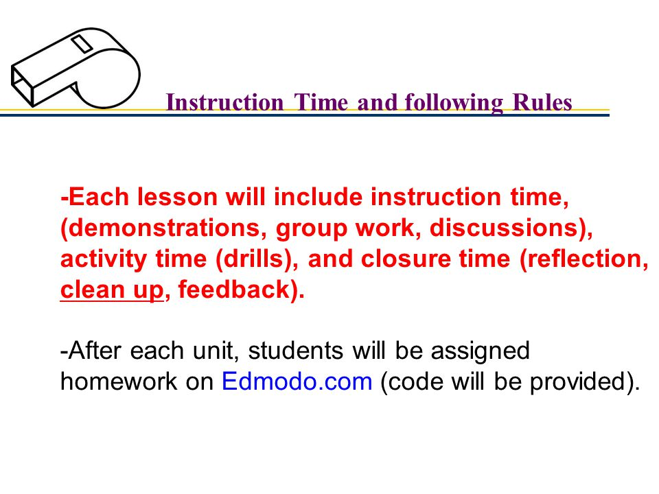 Instruction Time and following Rules -Each lesson will include instruction time, (demonstrations, group work, discussions), activity time (drills), and closure time (reflection, clean up, feedback).