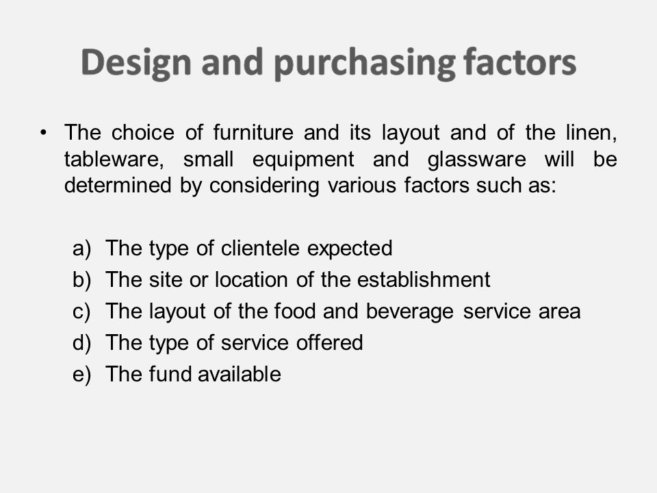 The choice of furniture and its layout and of the linen, tableware, small equipment and glassware will be determined by considering various factors such as: a) The type of clientele expected b) The site or location of the establishment c) The layout of the food and beverage service area d) The type of service offered e) The fund available
