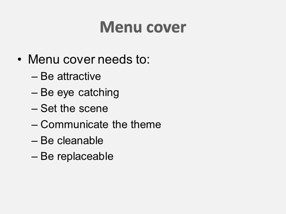 Menu cover needs to: –Be attractive –Be eye catching –Set the scene –Communicate the theme –Be cleanable –Be replaceable