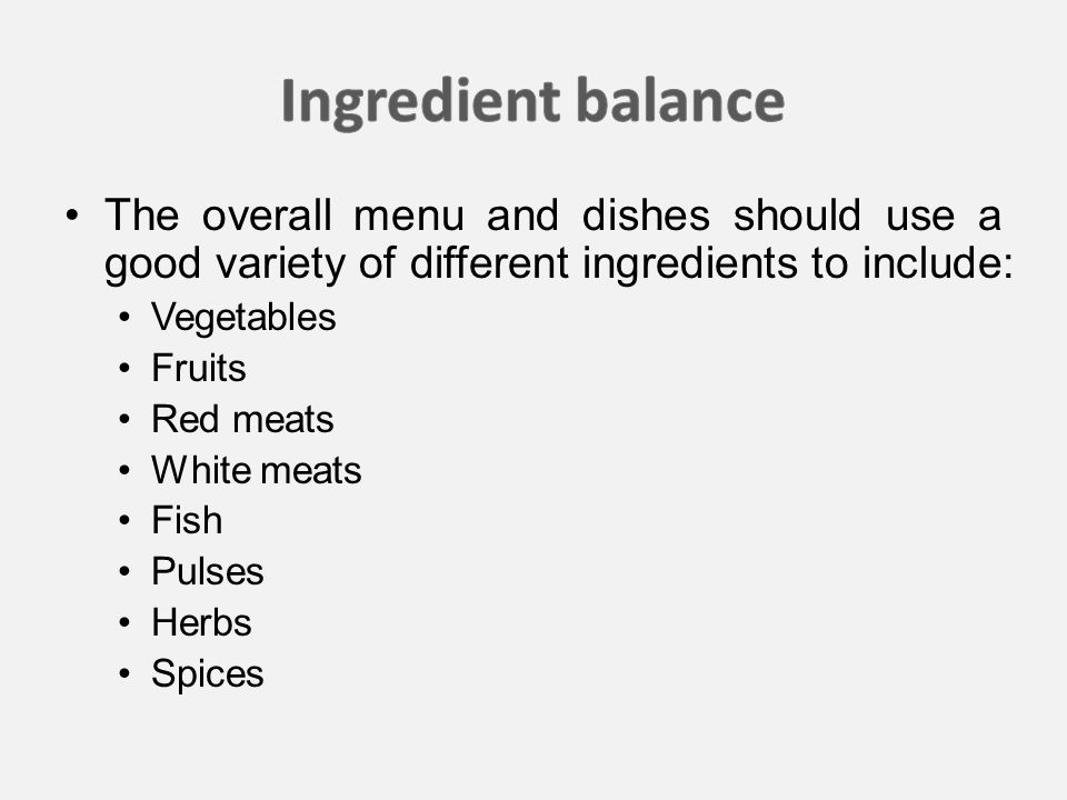 The overall menu and dishes should use a good variety of different ingredients to include: Vegetables Fruits Red meats White meats Fish Pulses Herbs Spices