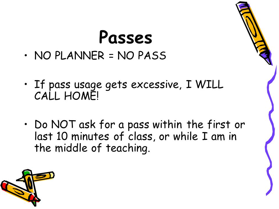 Passes NO PLANNER = NO PASS If pass usage gets excessive, I WILL CALL HOME! Do NOT ask for a pass within the first or last 10 minutes of class, or whi