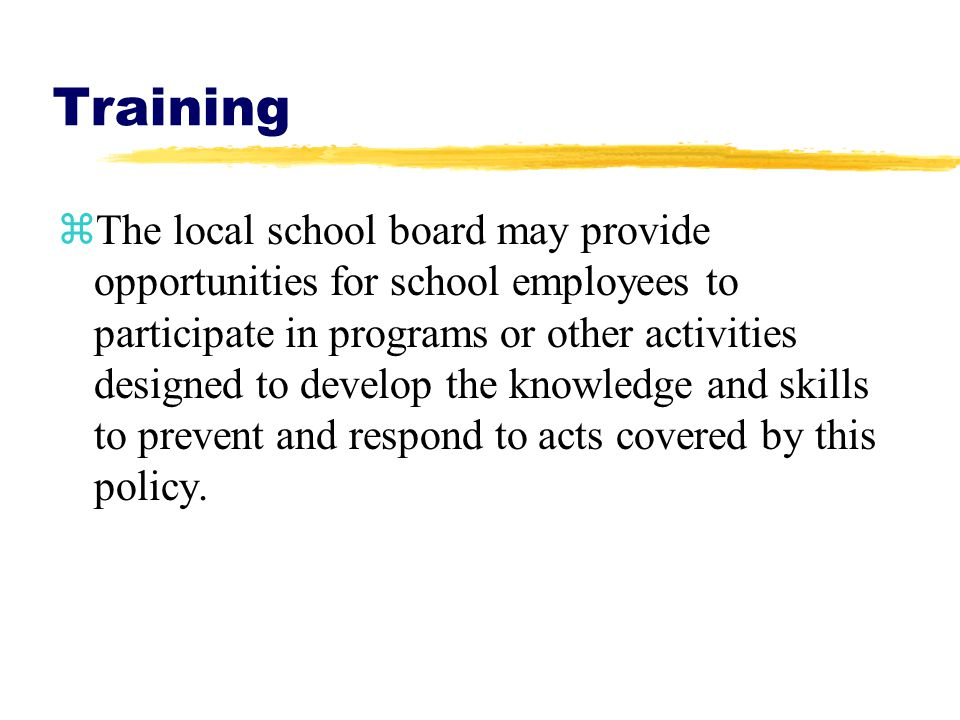 Training zThe local school board may provide opportunities for school employees to participate in programs or other activities designed to develop the knowledge and skills to prevent and respond to acts covered by this policy.