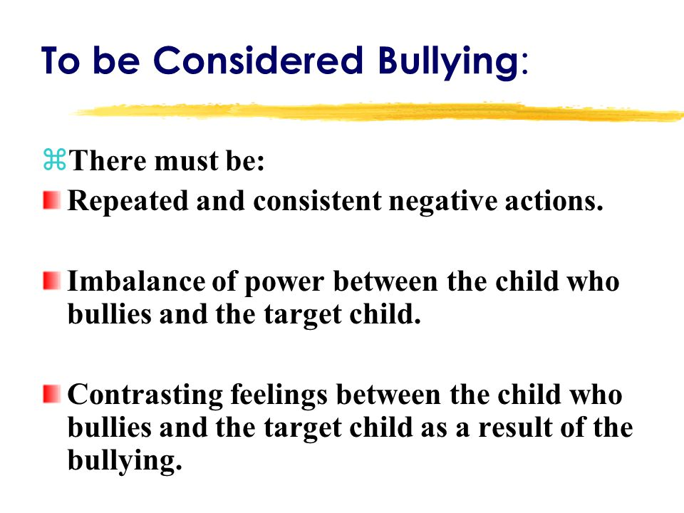 To be Considered Bullying : zThere must be: Repeated and consistent negative actions. Imbalance of power between the child who bullies and the target