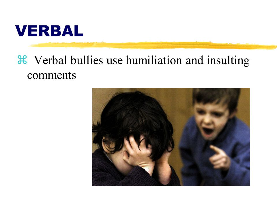 VERBAL z Verbal bullies use humiliation and insulting comments