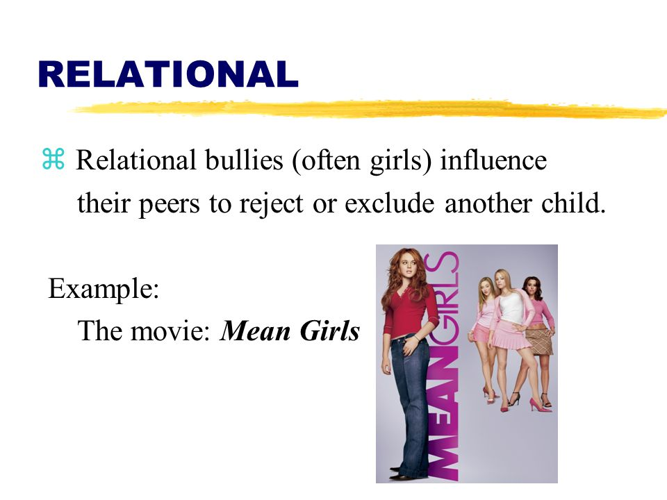 RELATIONAL  Relational bullies (often girls) influence their peers to reject or exclude another child. Example: The movie: Mean Girls