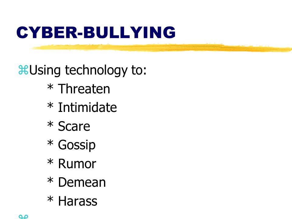 CYBER-BULLYING zUsing technology to: * Threaten * Intimidate * Scare * Gossip * Rumor * Demean * Harass z