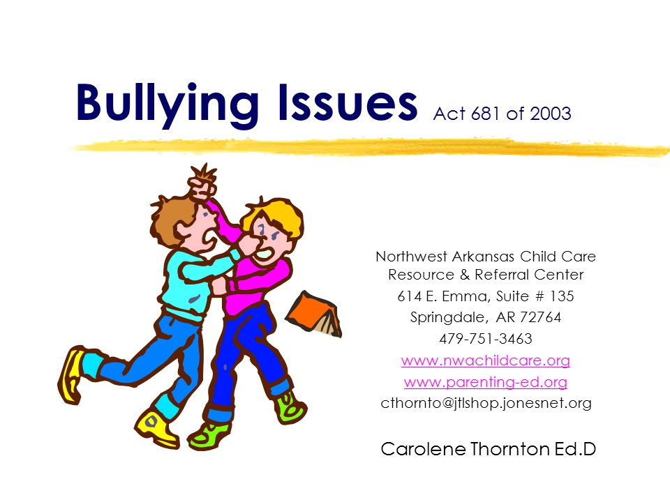 Bullying Issues Act 681 of 2003 Northwest Arkansas Child Care Resource & Referral Center 614 E. Emma, Suite # 135 Springdale, AR 72764 479-751-3463 ww