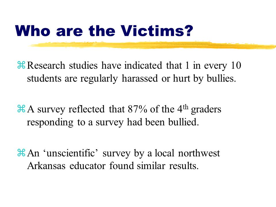 Who are the Victims? zResearch studies have indicated that 1 in every 10 students are regularly harassed or hurt by bullies. zA survey reflected that