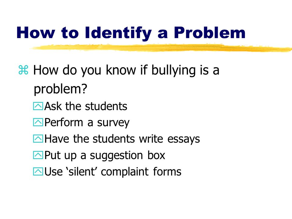 How to Identify a Problem z How do you know if bullying is a problem? yAsk the students yPerform a survey yHave the students write essays yPut up a su