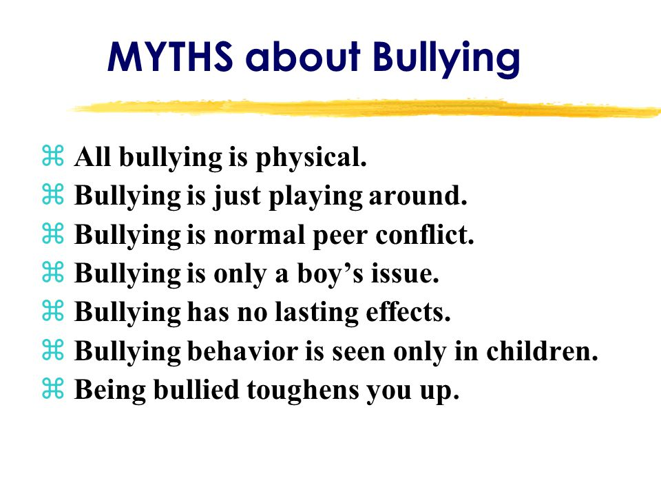 MYTHS about Bullying z All bullying is physical. z Bullying is just playing around. z Bullying is normal peer conflict. z Bullying is only a boy's iss