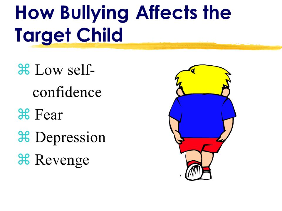 How Bullying Affects the Target Child z Low self- confidence z Fear z Depression z Revenge